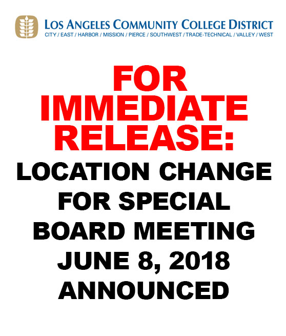 LOCATION CHANGE FOR SPECIAL BOARD MEETING JUNE 8, 2018 ANNOUNCED LOS ANGELES—A new location for the Special Meeting of the Los Angeles Community College District Board of Trustees scheduled for 9 a.m., Friday, June 8, 2018 has been announced by District Officials. The meeting will now be held on the Third Floor of the Student Union building at Los Angeles City College, 855 N. Vermont Ave. The time and date of the meeting remains the same, according to the District's Office of the General Counsel.
