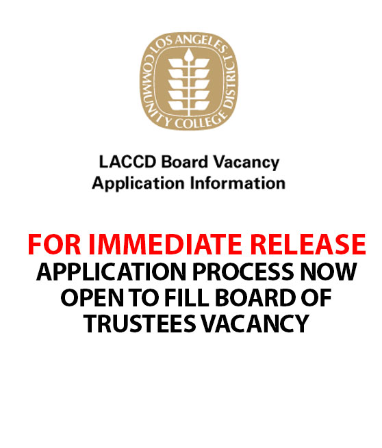 FOR IMMEDIATE RELEASE News Media Contact: William H. Boyer, Director of Communications, (213) 891-2247 office (213) 317-6691 cell boyerwh@email.laccd.edu APPLICATION PROCESS NOW OPEN TO FILL BOARD OF TRUSTEES VACANCY